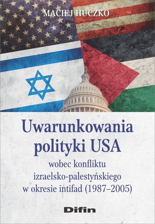 okładka Uwarunkowania polityki USA wobec konfliktu izraelsko-palestyńskiego w okresie intifad (1987-2005), Książka | Huczko Maciej