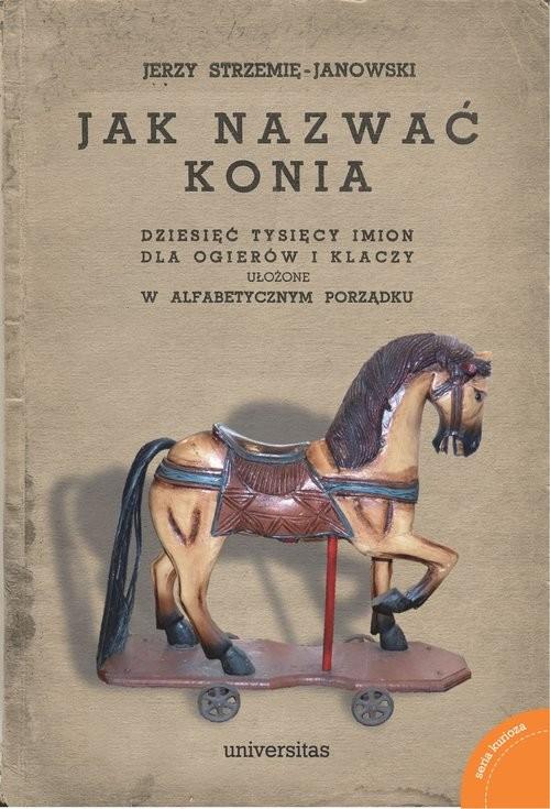 okładka Jak nazwać konia: dziesięć tysięcy imion dla ogierów i klaczy ułożone w alfabetycznym porządku, Książka | Strzemię-Janowski Jerzy