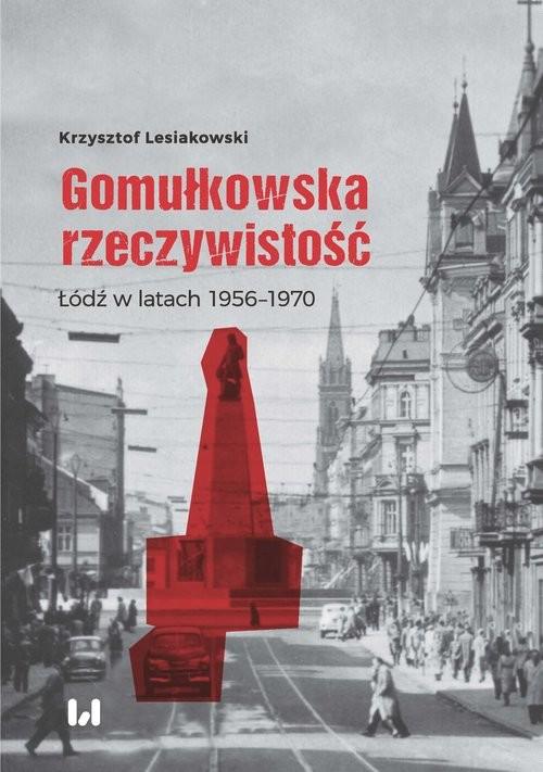 okładka Gomułkowska rzeczywistość Łódź w latach 1956–1970, Książka | Lesiakowski Krzysztof