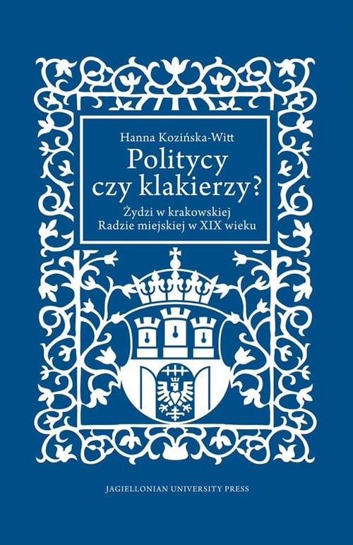 okładka Politycy czy klakierzy? Żydzi w krakowskiej Radzie miejskiej w XIX wieku, Książka | Kozińska-Witt Hanna