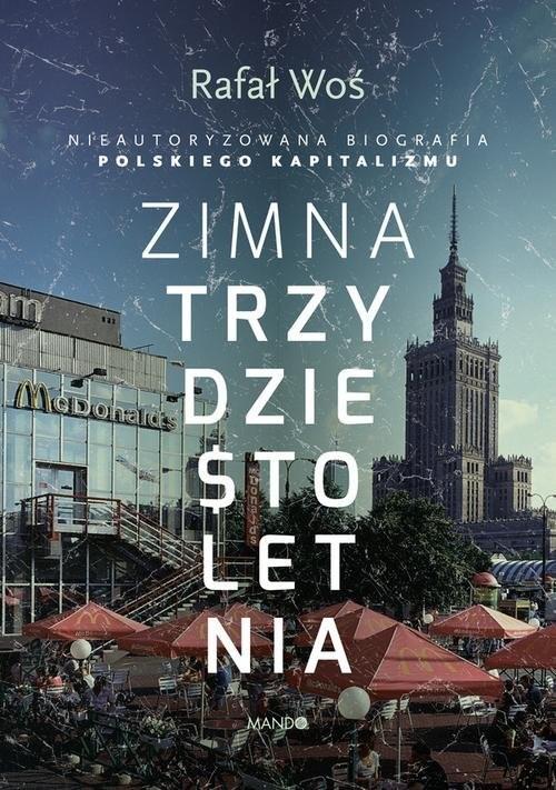 okładka Zimna trzydziestoletnia Nieautoryzowana biografia polskiego kapitalizmu, Książka | Woś Rafał