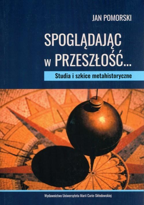 okładka Spoglądając w przeszłość Studia i szkice metahistoryczne, Książka | Pomorski Jan