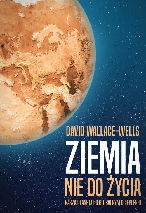 okładka Ziemia nie do życia Nasza planeta po globalnym ociepleniu, Książka | Wallace-Wells David