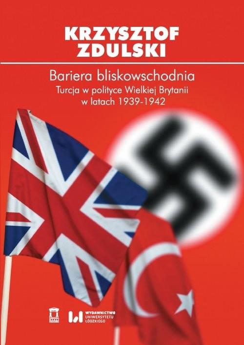 okładka Bariera bliskowschodnia Turcja w polityce Wielkiej Brytanii w latach 1939-1942, Książka | Zdulski Krzysztof