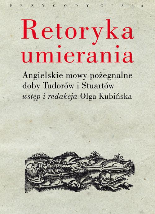 okładka Retoryka umierania Angielskie mowy pożegnalne doby Tudorów i Stuartów. Wstęp i redakcja Olga Kubińskaksiążka |  |
