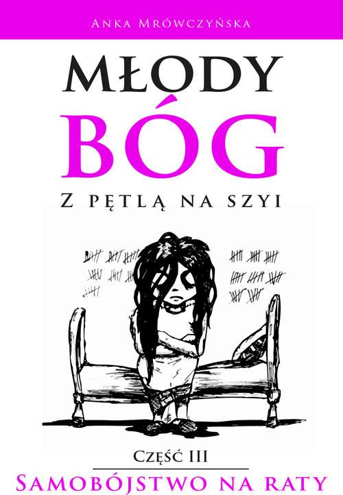 okładka Młody bóg z pętlą na szyi Samobójstwo na raty Część III, Książka | Anka Mrówczyńska