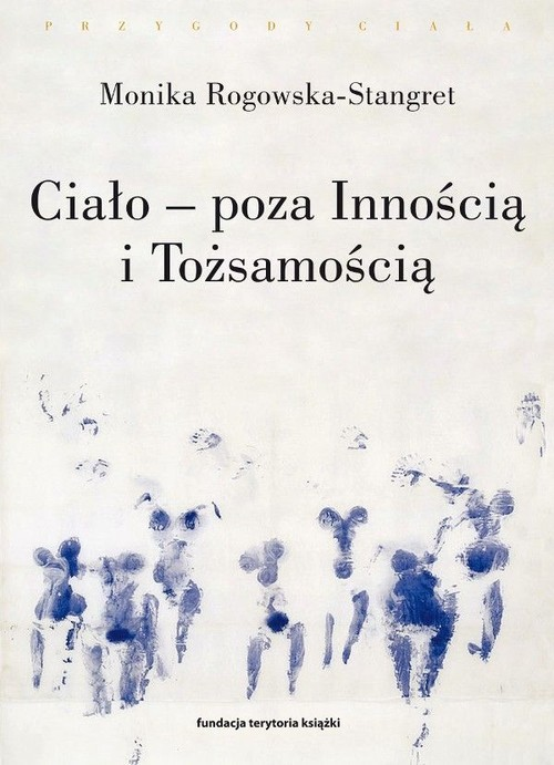 okładka Ciało - poza Innością i Tożsamością Trzy figury ciała w filozofii współczesnej, Książka | Monika Rogowska-Stangret