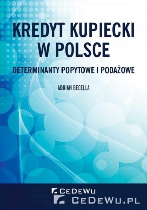 okładka Kredyt kupiecki w Polsce. Determinanty popytowe i podażowe, Książka | Becella Adrian