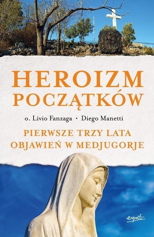 okładka Heroizm początków Pierwsze trzy lata objawień w Medjugorje, Książka | Livio Fanzaga, Diego Manetti