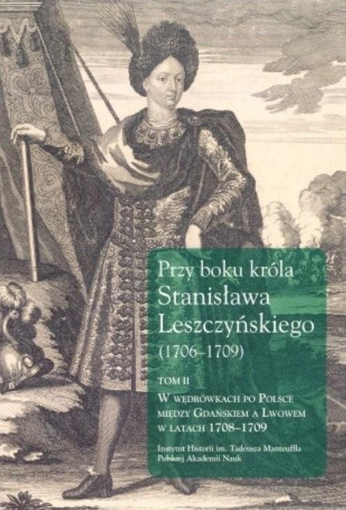 okładka Przy boku króla Stanisława Leszczyńskiego (1706-1709) Tom 2 W wędrówkach po Polsce między Gdańskiem a Lwowem w latach 1708-1709, Książka   Dygdała Jerzy