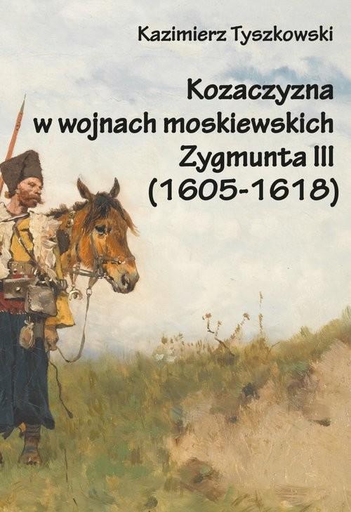 okładka Kozaczyzna w wojnach moskiewskich Zygmunta III (1605-1618), Książka | Kazimierz Tyszkowski