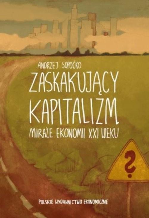 okładka Zaskakujący kapitalizm. Miraże ekonomii XXI wieku, Książka | Sopoćko Andrzej