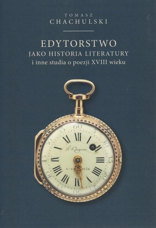 okładka Edytoorstwo jako historia literatury i inne studia o poezji XVIII wieku, Książka | Tomasz Chachulski