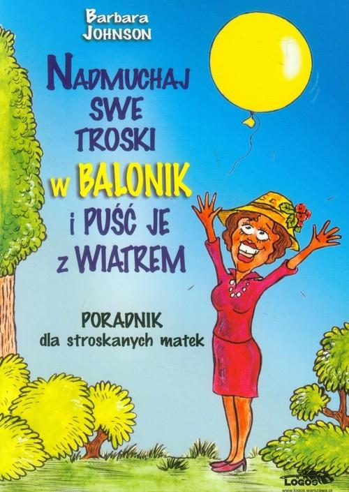 okładka Nadmuchaj swe troski w balonik i puśc je z wiatrem Poradnik dla stroskanych matek, Książka | Johnson Barbara