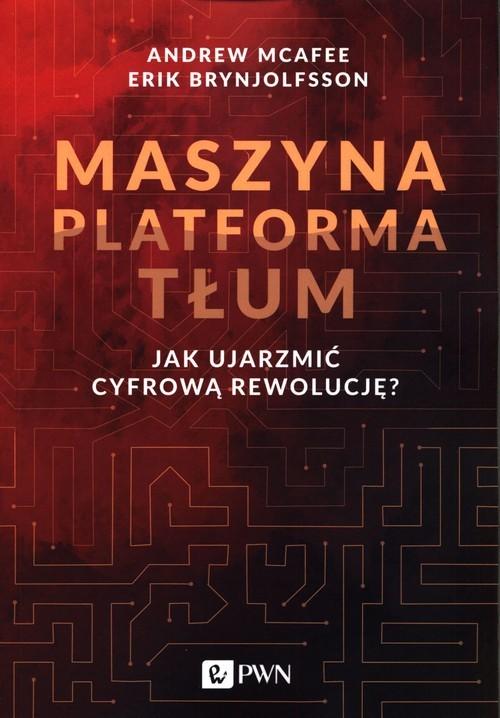 okładka Maszyna Platforma Tłum Jak ujarzmić cyfrową rewolucję?, Książka | Andrew McAfee, Erik   Brynjolfsson