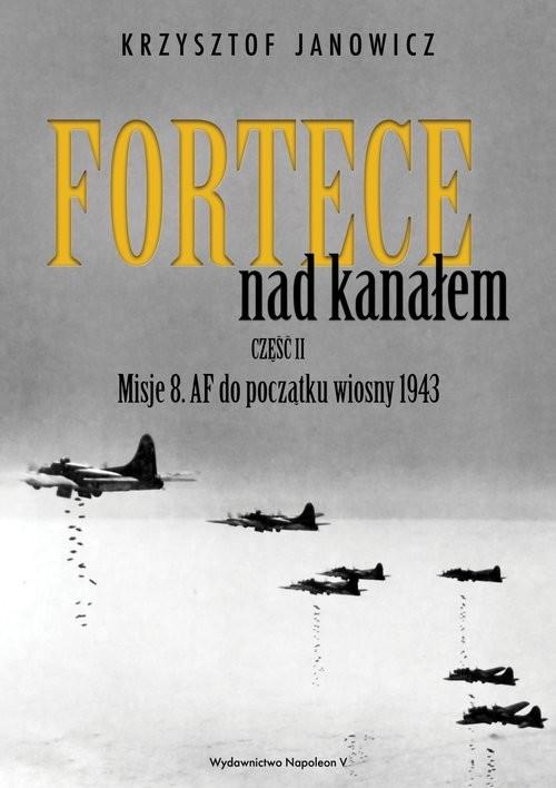 okładka Fortece nad kanałem część II Misje 8. AF do początku wiosny 1943, Książka | Janowicz Krzysztof