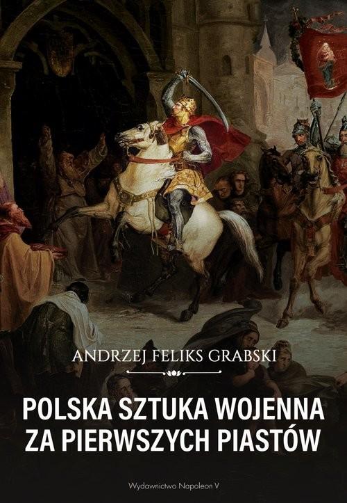okładka Polska sztuka wojenna za pierwszych Piastów, Książka | Andrzej Feliks Grabski