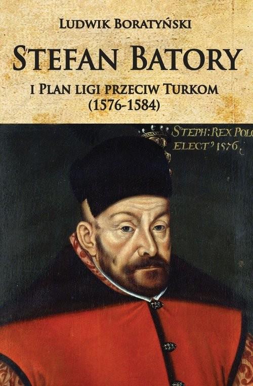 okładka Stefan Batory i Plan ligi przeciw Turkom (1576-1584)książka |  | Boratyński Ludwik