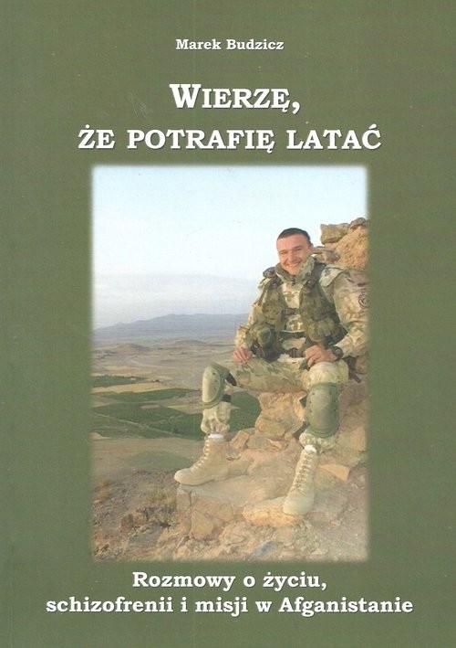 okładka Wierzę że potrafię latać Rozmowy o życiu schizofrenii i misji w Afganistanie, Książka | Budzicz Marek