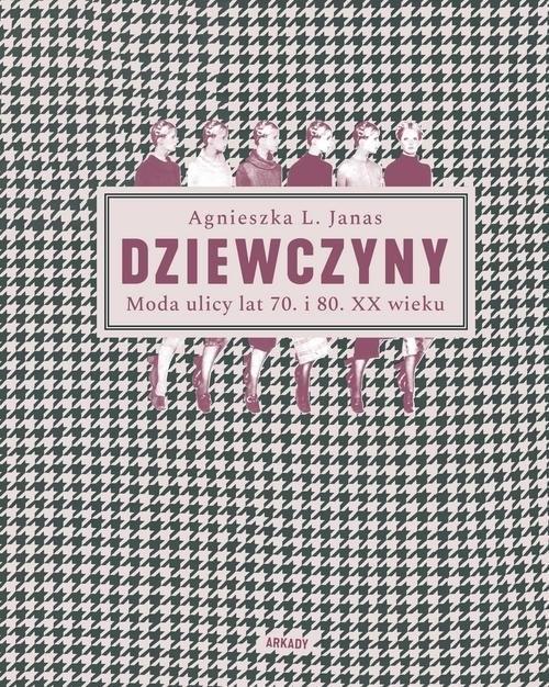 okładka Dziewczyny Moda ulicy lat 70. i 80. XX wieku, Książka | Agnieszka L. Janas