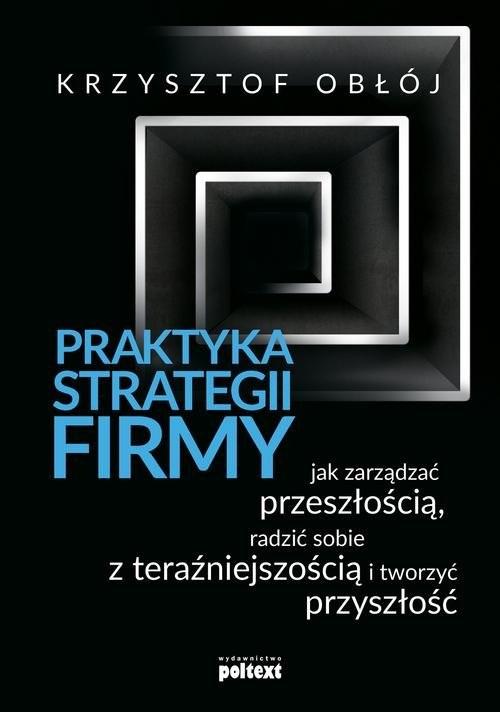 okładka Praktyka strategii firmy Jak zarządzać przeszłością, radzić sobie z teraźniejszością i tworzyć przyszłośćksiążka |  | Krzysztof Obłój