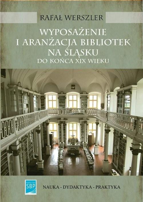 okładka Wyposażenie i aranżacja bibliotek na Śląsku do końca XIX wieku, Książka | Rafał Werszler