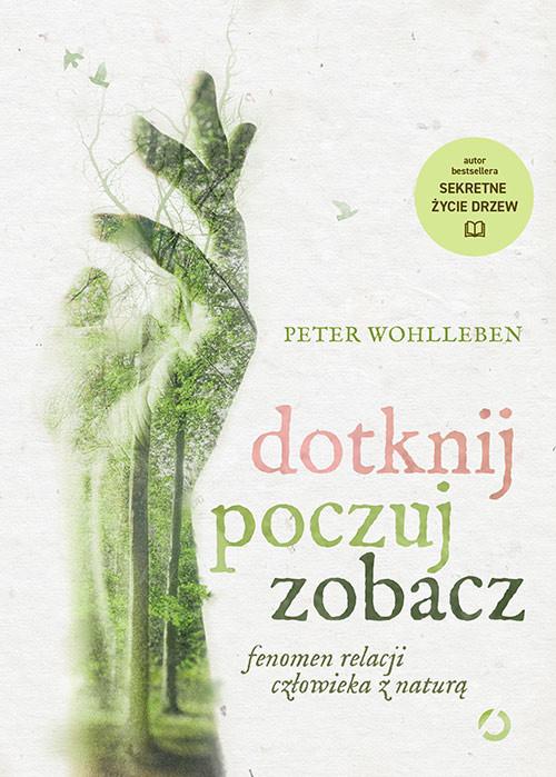 okładka Dotknij, poczuj, zobacz. Fenomen relacji człowieka z naturą, Książka | Peter Wohlleben