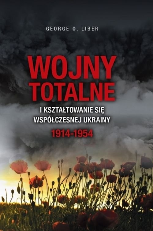 okładka Wojny totalne i kształtowanie się współczesnej Ukrainy 1914-1954, Książka | O. Liber George