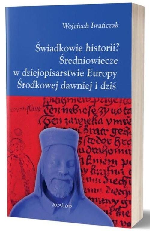 okładka Świadkowie historii? Średniowiecze w dziejopisarstwie Europy Środkowej dawniej i dziś, Książka |