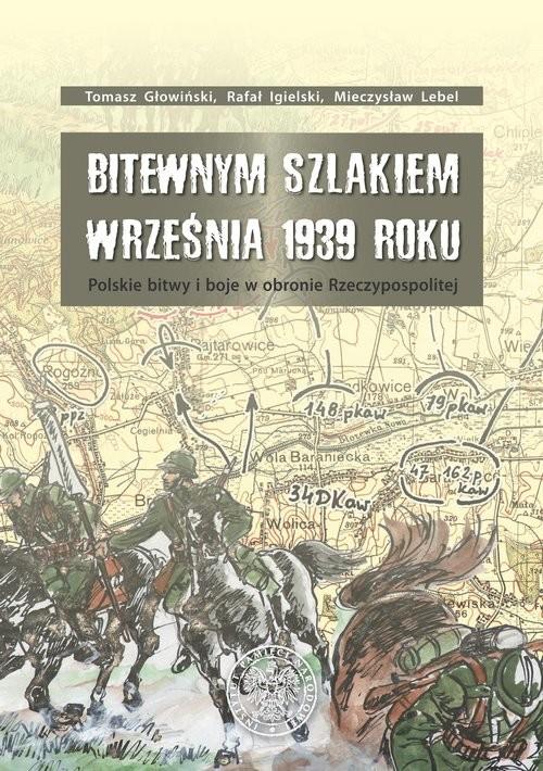 okładka Bitewnym szlakiem Września 1939 roku Polskie bitwy i boje w obronie Rzeczypospolitej, Książka | Tomasz Głowiński, Rafał Igielski, Mie Lebel