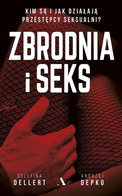 okładka Zbrodnia i seks. Kim są i jak działają przestępcy seksualni?, Książka | Dellfina Dellert, Andrzej Depko
