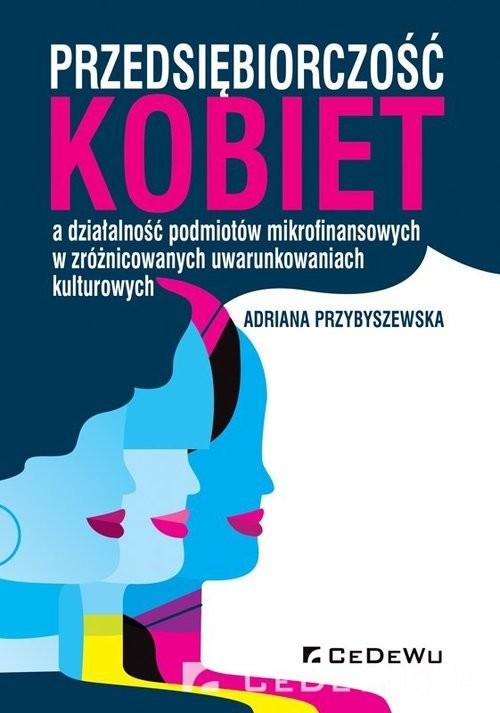 okładka Przedsiębiorczość kobiet a działalność podmiotów mikrofinansowych w zróżnicowanych uwarunkowaniach kksiążka      Adriana Przybyszewska