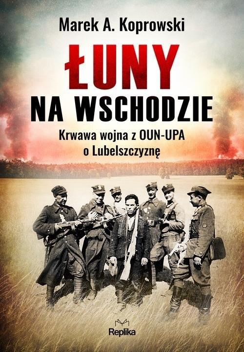 okładka Łuny na Wschodzie Wojna z OUN-UPA o Lubelszczyznę, Książka | Marek A. Koprowski