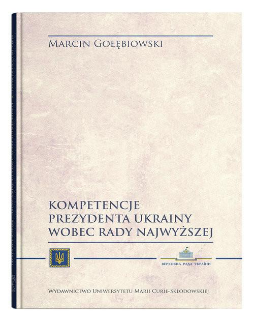 okładka Kompetencje Prezydenta Ukrainy wobec Rady Najwyższejksiążka |  | Gołębiowski Marcin