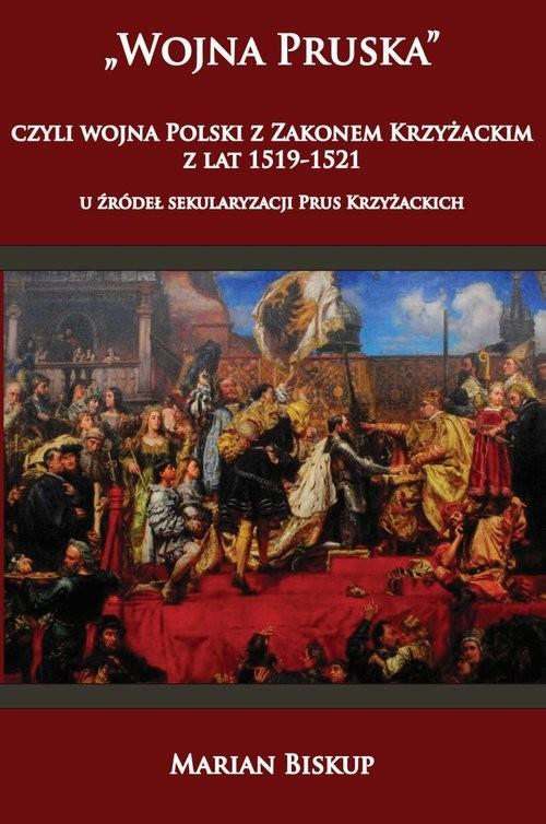 okładka Wojna Pruska czyli wojna Polski z zakonem krzyżackim z lat 1519-1521 u źródeł sekularyzacji Prus Krksiążka      Marian Biskup