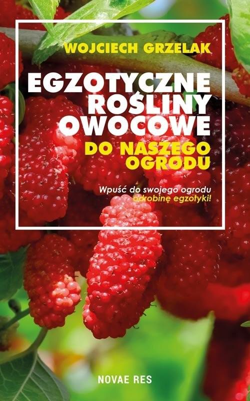 okładka Egzotyczne rośliny owocowe do naszego ogrodu, Książka | Wojciech Grzelak