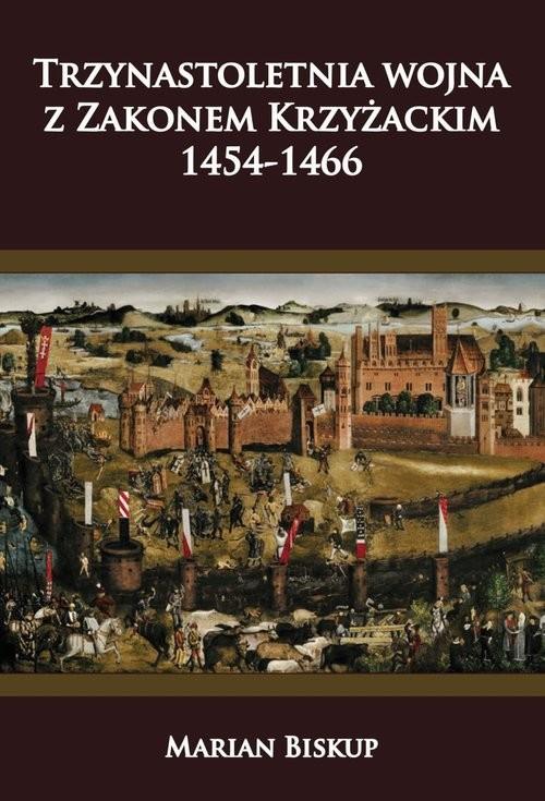 okładka Trzynastoletnia wojna z Zakonem Krzyżackim 1454-1466, Książka | Marian Biskup