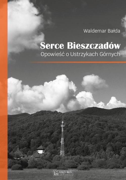 okładka Serce Bieszczadów. Opowieść o Ustrzykach Górnych, Książka | Bałda Waldemar