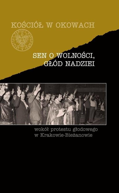okładka Sen o wolności, głód nadziei Wokół protestu głodowego w Krakowie-Bieżanowie, Książka |