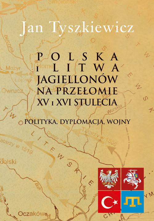 okładka Polska i Litwa Jagiellonów na przełomie XV i XVI stulecia Polityka, dyplomacja, wojny, Książka | Tyszkiewicz Jan
