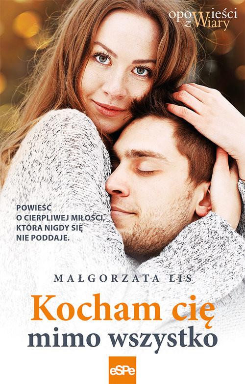 okładka Kocham cię mimo wszystko Powieść o cierpliwej miłości, która nigdy się nie poddaje, Książka | Lis Małgorzata