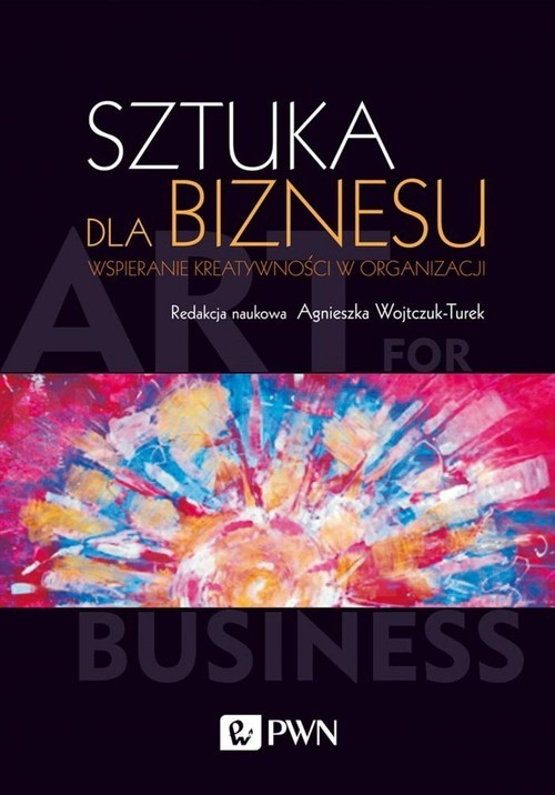 okładka Sztuka dla biznesu Wspieranie kreatywności w organizacji, Książka |
