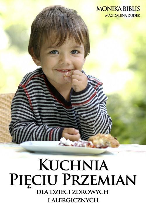 okładka Kuchnia Pięciu Przemian dla dzieci zdrowych i alergicznychksiążka |  | Monika Biblis, Magdalena Dudek