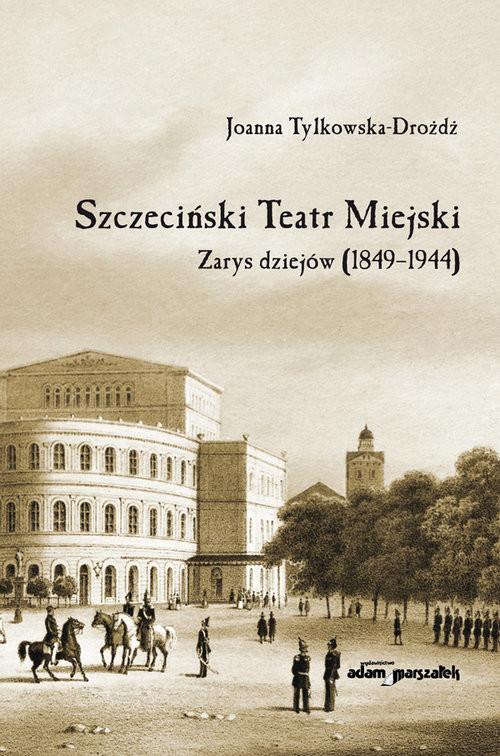 okładka Szczeciński Teatr Miejski Zarys dziejów (1849-1944), Książka | Tylkowska-Drożdż Joanna