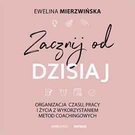 okładka Zacznij od dzisiaj. Organizacja czasu, pracy i życia z wykorzystaniem metod coachingowych, Audiobook | Mierzwińska Ewelina