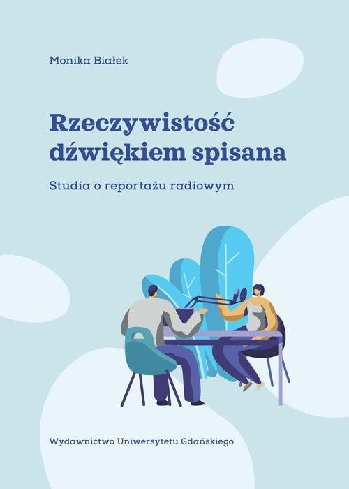 okładka Rzeczywistość dźwiękiem spisana Studia o reportażu radiowym, Książka | Białek Monika