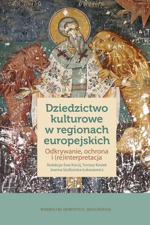 okładka Dziedzictwo kulturowe w regionach europejskich Odkrywanie, ochrona i (re)interpretacja, Książka |