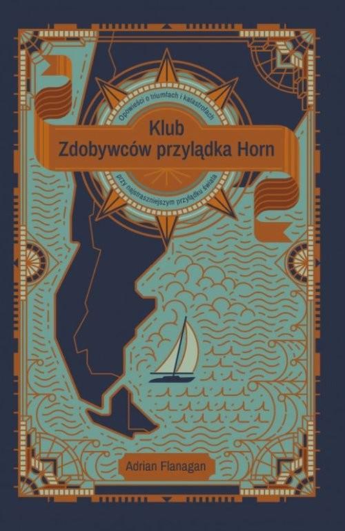 okładka Klub Zdobywców przylądka Horn. Opowieści o tryumfach i katastrofach przy najstraszniejszym przylądku, Książka | Flanagan Adrian