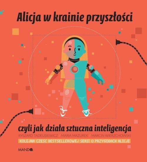 okładka Alicja w krainie przyszłości, czyli jak działa sztuczna inteligencja, Książka | Maria  Mazurek, Ryszard  Tadeusiewicz