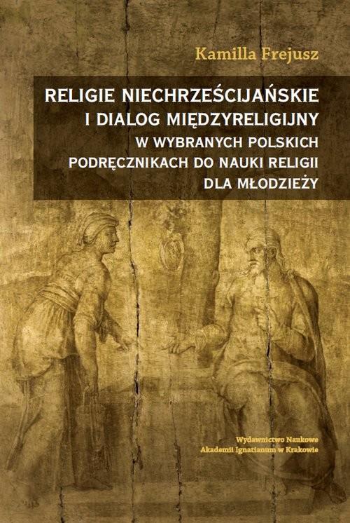 okładka Religie niechrześcijańskie i dialog międzyreligijny w wybranych polskich podręcznikach do nauki reliksiążka |  | Kamilla Frejusz